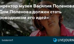 Директор музея Василия Поленова: «Дом Поленова должен стать проводником его идей»