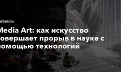 Media Art: как искусство совершает прорыв в науке c помощью технологий - Forbes Россия