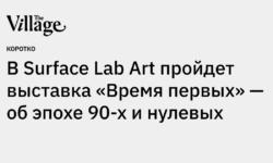 В Surface Lab Art пройдет выставка «Время первых» — об эпохе 90-х и нулевых - the-village