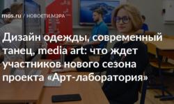 Дизайн одежды, современный танец, media art: что ждет участников нового сезона проекта «Арт-лаборатория» - Официальный сайт Мэра Москвы