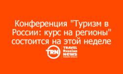 """Конференция """"Туризм в России: курс на регионы"""" состоится на этой неделе в Москве"""