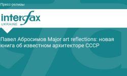 Павел Абросимов Major art reflections: новая книга об известном архитекторе СССР - Интерфакс-Украина